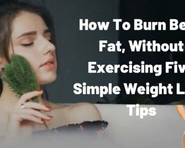 How To Burn Belly Fat, Without Exercising Five Simple Weight Loss Tips